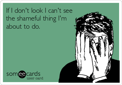 If I don't look I can't see the shameful thing I'm about to do.