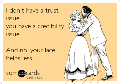 I don't have a trust issue, you have a credibility issue.  And no, your face helps less.