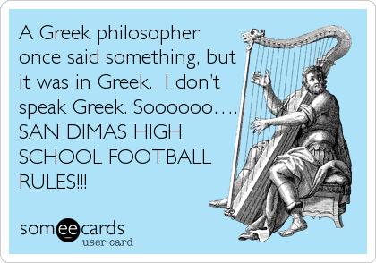 A Greek philosopher once said something, but it was in Greek.  I don't speak Greek. Soooooo…. SAN DIMAS HIGH SCHOOL FOOTBALL RULES!!!