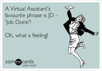 A Virtual Assistant's favourite phrase is JD - 'Job Done'!  Oh, what a feeling!