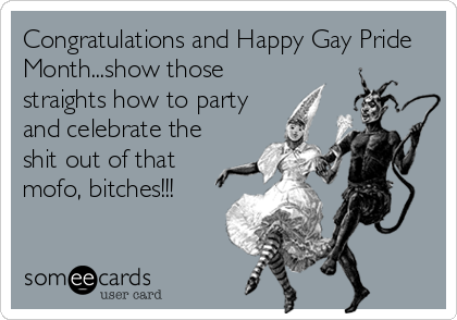 Congratulations and Happy Gay Pride Month...show those straights how to party and celebrate the shit out of that mofo, bitches!!!