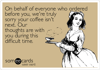 On behalf of everyone who ordered before you, we're truly sorry your coffee isn't next. Our thoughts are with you during this difficult time.