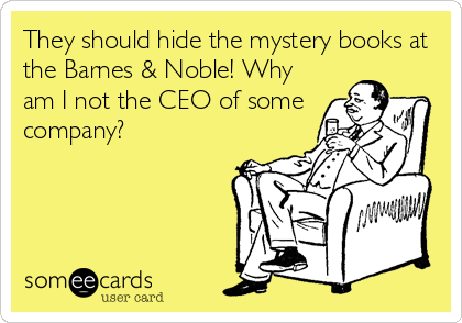 They should hide the mystery books at the Barnes & Noble! Why am I not the CEO of some company?