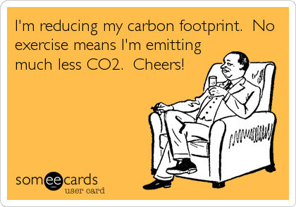 I'm reducing my carbon footprint.  No exercise means I'm emitting much less CO2.  Cheers!