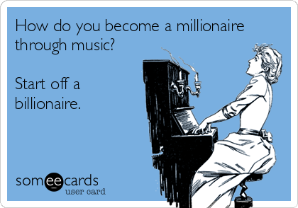 How do you become a millionaire through music?  Start off a billionaire.
