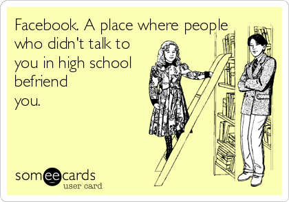 Facebook. A place where people who didn't talk to you in high school   befriend you.