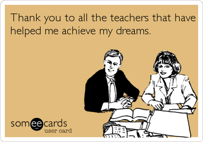 Thank you to all the teachers that have helped me achieve my dreams.