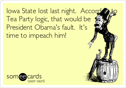 Iowa State lost last night.  According to Tea Party logic, that would be President Obama's fault.  It's time to impeach him!