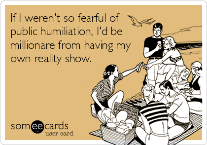 If I weren't so fearful of  public humiliation, I'd be millionare from having my own reality show.