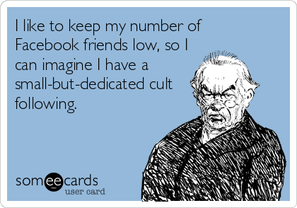 I like to keep my number of  Facebook friends low, so I can imagine I have a small-but-dedicated cult following.