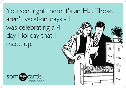 You see, right there it's an H.... Those aren't vacation days - I was celebrating a 4 day Holiday that I made up.