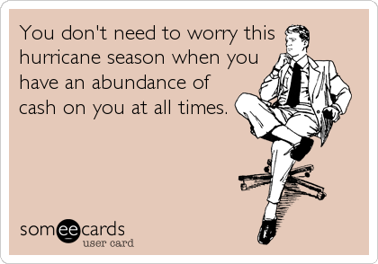 You don't need to worry thishurricane season when youhave an abundance ofcash on you at all times.