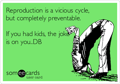 Reproduction is a vicious cycle, but completely preventable.  If you had kids, the joke is on you..DB