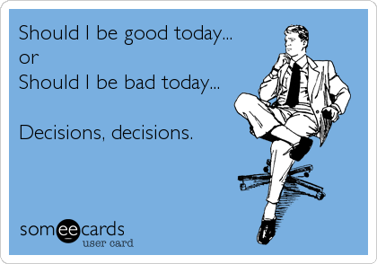 Should I be good today... or Should I be bad today...  Decisions, decisions.