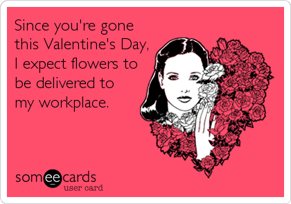 Since you're gone this Valentine's Day, I expect flowers to be delivered to my workplace.