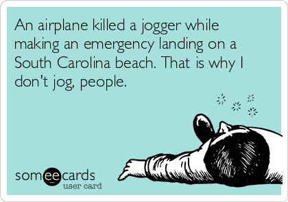 An airplane killed a jogger while making an emergency landing on a South Carolina beach. That is why I don't jog, people.
