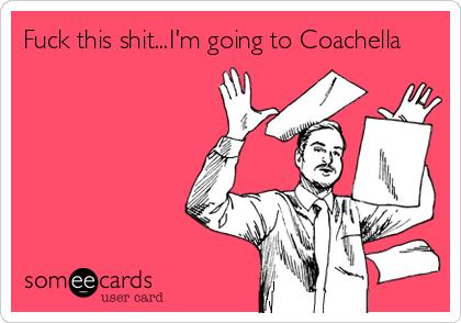 Fuck this shit...I'm going to Coachella