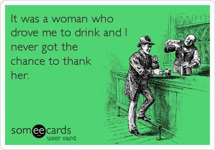 It was a woman who drove me to drink and I never got the chance to thank her.
