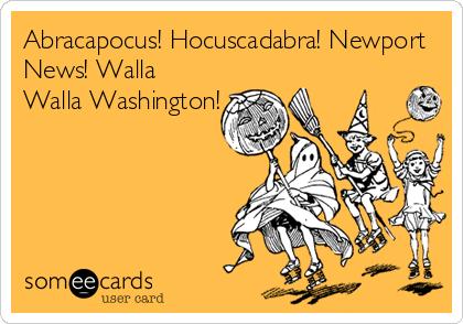 Abracapocus! Hocuscadabra! Newport News! Walla Walla Washington!