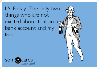 It's Friday. The only two things who are not excited about that are my bank account and my liver.