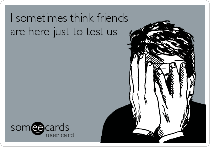 I sometimes think friends are here just to test us