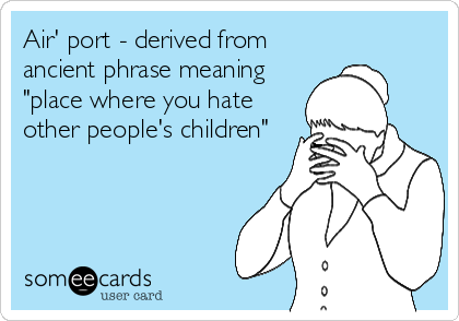 """Air' port - derived from ancient phrase meaning """"place where you hate other people's children"""""""