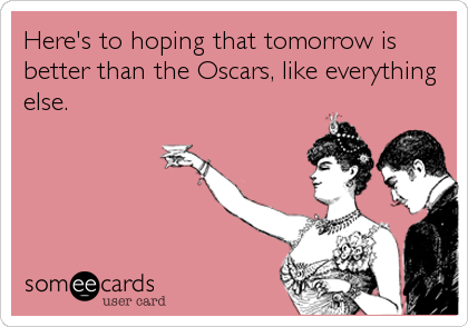 Here's to hoping that tomorrow is better than the Oscars, like everything else.
