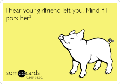 I hear your girlfriend left you. Mind if I pork her?