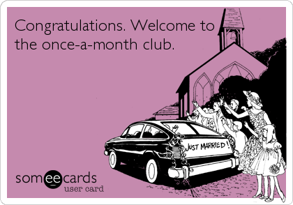 Congratulations. Welcome to the once-a-month club.