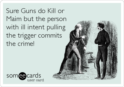 Sure Guns do Kill or Maim but the person with ill intent pulling the trigger commits the crime!