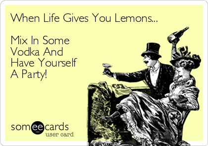 When Life Gives You Lemons...  Mix In Some Vodka And  Have Yourself A Party!