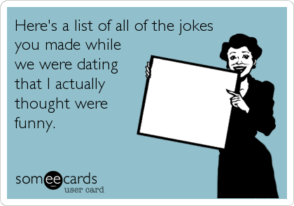 Here's a list of all of the jokes you made while we were dating that I actually thought were funny.