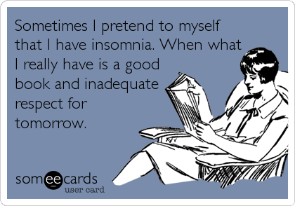 Sometimes I pretend to myself that I have insomnia. When what I really have is a good book and inadequate respect for tomorrow.