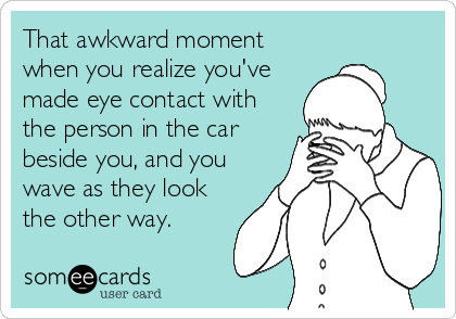 That awkward moment when you realize you've made eye contact with the person in the car beside you, and you wave as they look the other way.