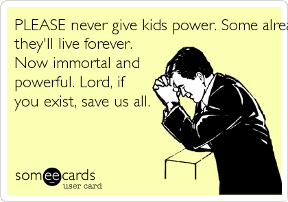 PLEASE never give kids power. Some already thinkthey'll live forever.Now immortal andpowerful. Lord, ifyou exist, save us all.