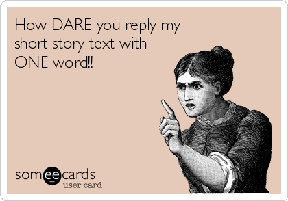 How DARE you reply my short story text with ONE word!!