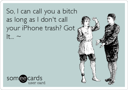 So, I can call you a bitch as long as I don't call your iPhone trash? Got It... ~