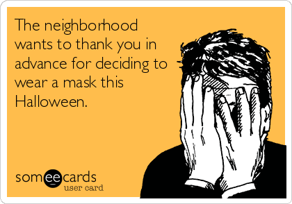 The neighborhood wants to thank you in advance for deciding to wear a mask this Halloween.
