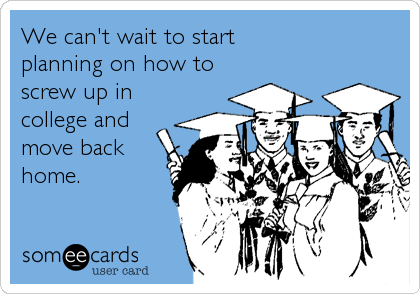 We can't wait to start  planning on how to screw up in college and move back home.