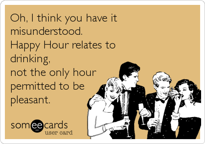 Oh, I think you have it  misunderstood.  Happy Hour relates to  drinking,  not the only hour permitted to be pleasant.