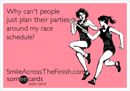 Why can't people just plan their parties around my race schedule?    SmileAcrossTheFinish.com