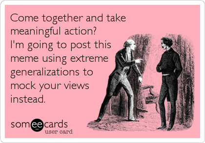 Come together and take meaningful action?  I'm going to post this meme using extreme generalizations to mock your views instead.
