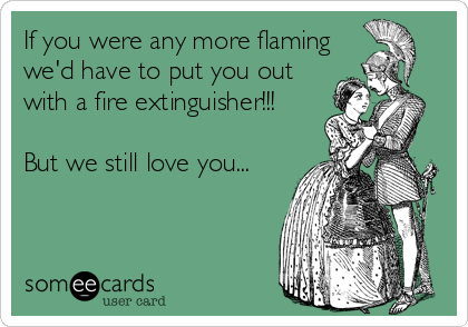 If you were any more flaming we'd have to put you out with a fire extinguisher!!!  But we still love you...