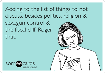 Adding to the list of things to not discuss, besides politics, religion & sex...gun control & the fiscal cliff. Roger that.