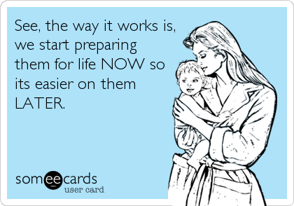 See, the way it works is, we start preparing them for life NOW so its easier on them LATER.