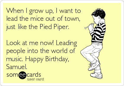When I grow up, I want to lead the mice out of town, just like the Pied Piper.  Look at me now! Leading people into the world of music. Happy Birthday, Samuel.