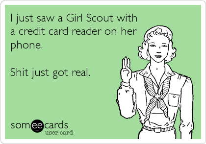 I just saw a Girl Scout with a credit card reader on her phone.  Shit just got real.