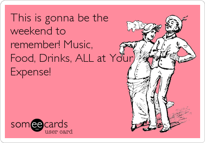 This is gonna be the weekend to remember! Music, Food, Drinks, ALL at Your Expense!
