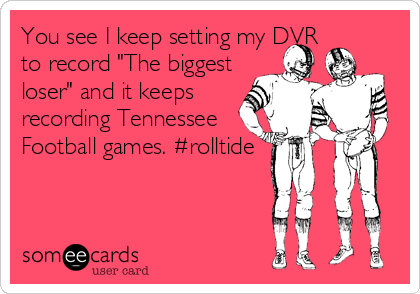 """You see I keep setting my DVR to record """"The biggest loser"""" and it keeps recording Tennessee Football games. #rolltide"""