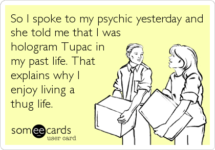 So I spoke to my psychic yesterday and she told me that I was hologram Tupac in my past life. That explains why I enjoy living a thug%2